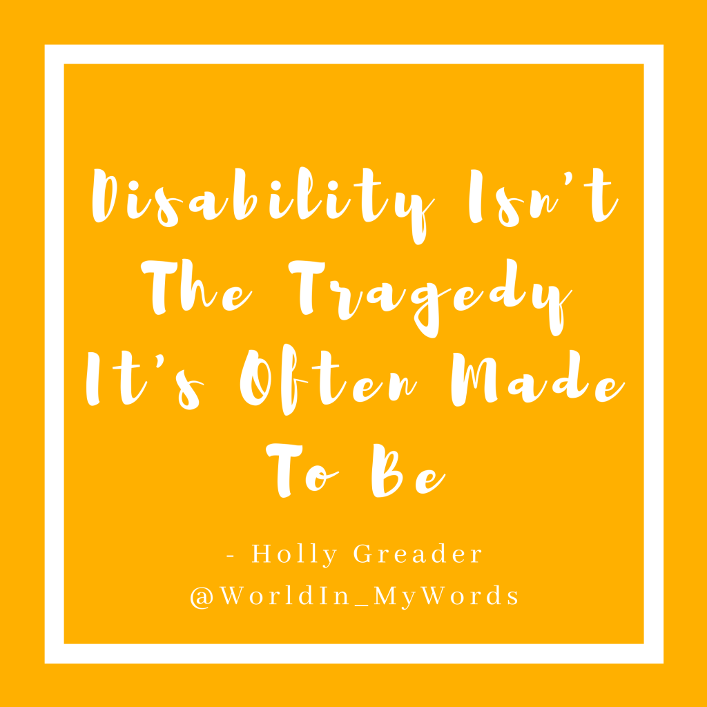 A mustard yellow square with a white boarder. In the centre it reads  'Disability isn't the tragedy it's often made out to be' in white cursive writing